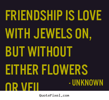 Friendship quotes - Friendship is love with jewels on, but without either..