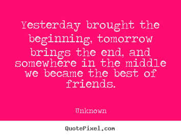 Create custom picture quotes about friendship - Yesterday brought the beginning, tomorrow brings the end, and..