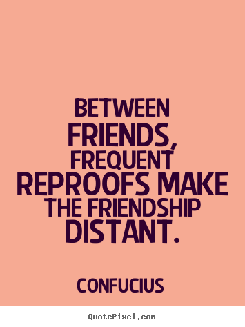 Quote about friendship - Between friends, frequent reproofs make the friendship distant.