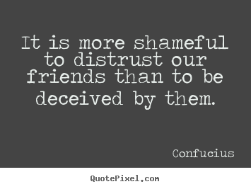Confucius picture quotes - It is more shameful to distrust our friends than to be deceived.. - Friendship quote