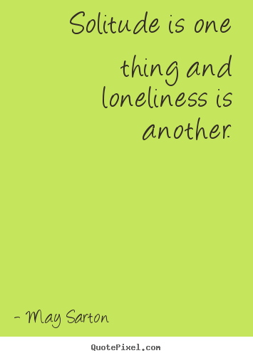May Sarton picture quotes - Solitude is one thing and loneliness is another. - Friendship quote