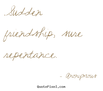 Quotes about friendship - Sudden friendship, sure repentance.
