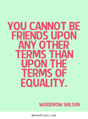 You cannot be friends upon any other terms.. Woodrow Wilson  friendship quote