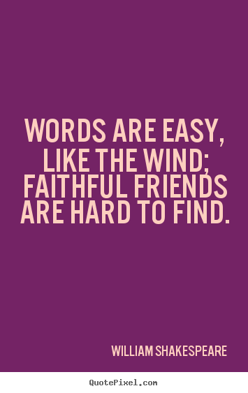 Customize picture quotes about friendship - Words are easy, like the wind; faithful friends are hard to find.