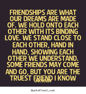 Quotes about friendship - Friendships are what our dreams are made of. we hold onto each other..