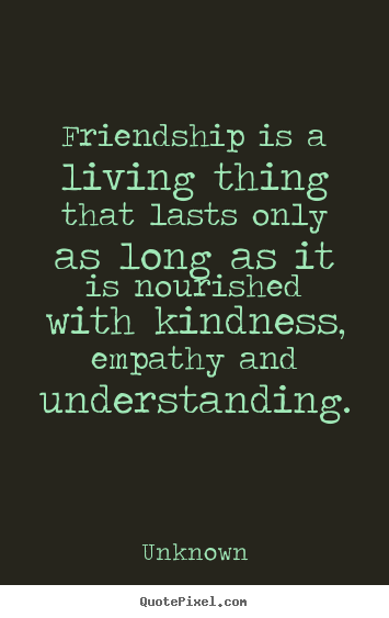 Quotes about friendship - Friendship is a living thing that lasts only as long as..