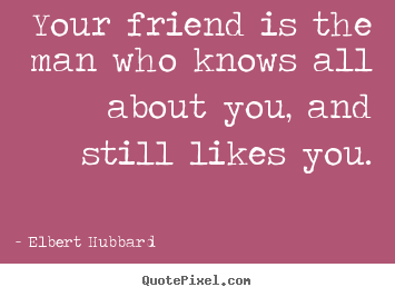Your friend is the man who knows all about you,.. Elbert Hubbard great friendship quotes