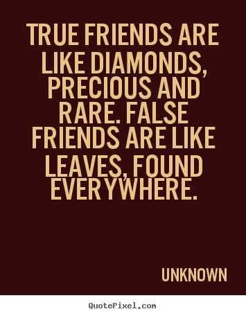 How to make picture quote about friendship - True friends are like diamonds, precious and rare. false..