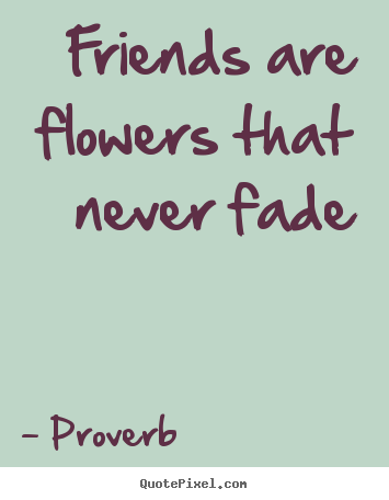 Proverb photo quote - Friends are flowers that never fade - Friendship quotes