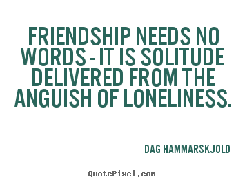 Design picture quote about friendship - Friendship needs no words - it is solitude delivered from..