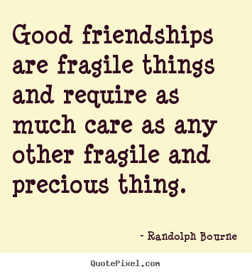 Quote about friendship - Good friendships are fragile things and require as much care as any other..
