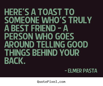 Friendship quote - Here's a toast to someone who's truly a best friend - a person who goes..