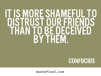 Friendship quotes - It is more shameful to distrust our friends than..