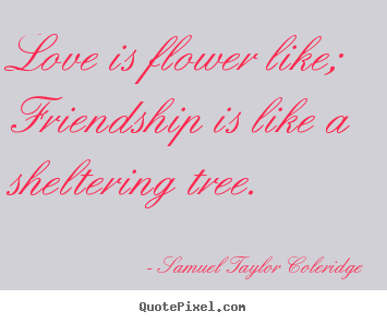 Love is flower like; friendship is like a sheltering tree. Samuel Taylor Coleridge good friendship quotes