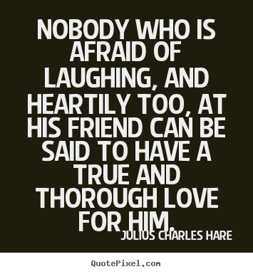 Nobody who is afraid of laughing, and heartily.. Julius Charles Hare good friendship quotes
