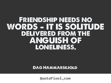 Quotes about friendship - Friendship needs no words - it is solitude delivered..