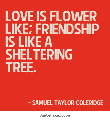 Love is flower like; friendship is like a sheltering.. Samuel Taylor Coleridge  friendship quotes