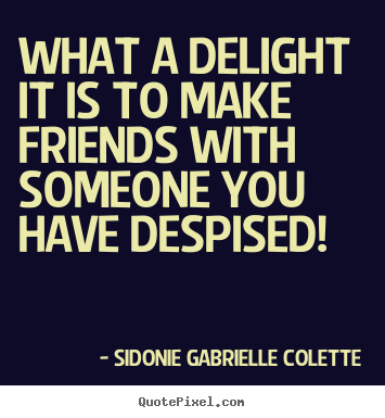 Quotes about friendship - What a delight it is to make friends with someone you have despised!