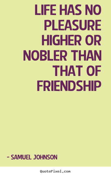 Samuel Johnson poster quotes - Life has no pleasure higher or nobler than that of friendship - Friendship quotes