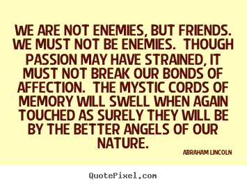 Quotes about friendship - We are not enemies, but friends.  we must not be enemies. ..