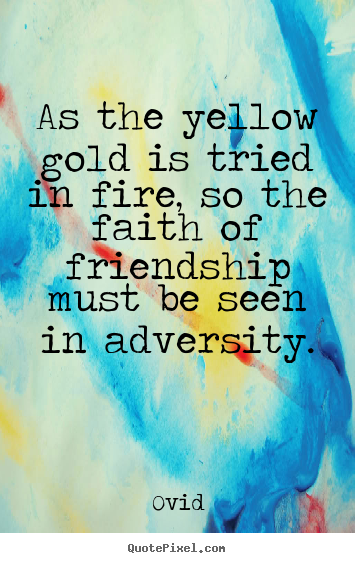 As the yellow gold is tried in fire, so the faith of friendship.. Ovid famous friendship quotes