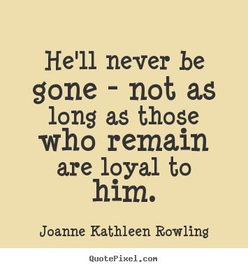 Joanne Kathleen Rowling picture quotes - He'll never be gone - not as long as those who remain are loyal.. - Friendship quote