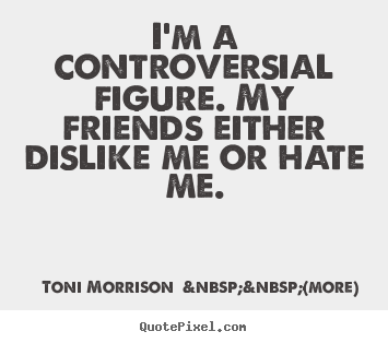 Make custom picture quotes about friendship - I'm a controversial figure. my friends either dislike me or..