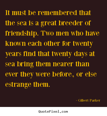 Quotes about friendship - It must be remembered that the sea is a great breeder of friendship...