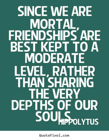 Since we are mortal, friendships are best kept to a moderate level,.. Hippolytus greatest friendship quotes