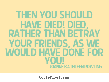 Joanne Kathleen Rowling picture quotes - Then you should have died! died, rather than betray your friends,.. - Friendship quotes