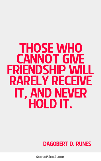 Create custom picture quotes about friendship - Those who cannot give friendship will rarely receive..