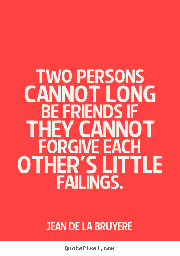 Two persons cannot long be friends if they cannot forgive.. Jean De La Bruyere greatest friendship quotes