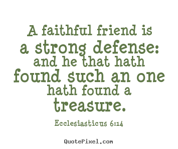 Friendship sayings - A faithful friend is a strong defense: and he that..