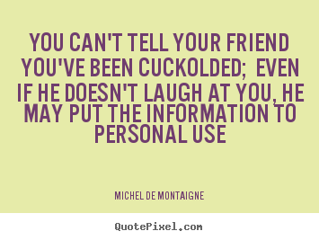 Michel De Montaigne picture quote - You can't tell your friend you've been cuckolded; even.. - Friendship quotes