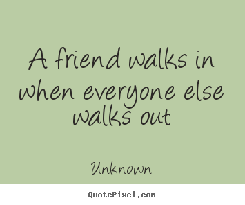 Friendship quotes - A friend walks in when everyone else walks..