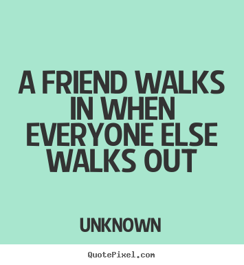 A friend walks in when everyone else walks out Unknown  friendship quotes