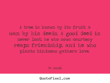 A tree is known by its fruit; a man by his deeds. a.. St. Basil  friendship sayings