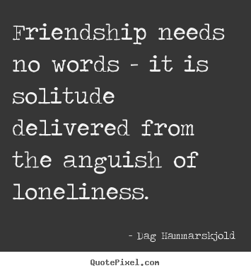 Friendship needs no words - it is solitude delivered.. Dag Hammarskjold famous friendship quotes