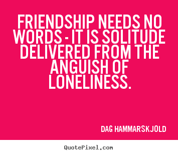 Quotes about friendship - Friendship needs no words - it is solitude delivered from the..