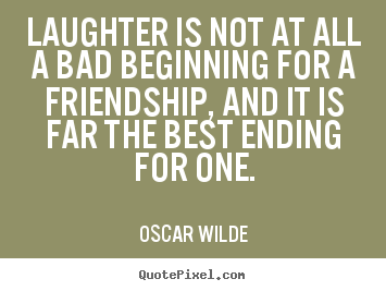 Quote about friendship - Laughter is not at all a bad beginning for..
