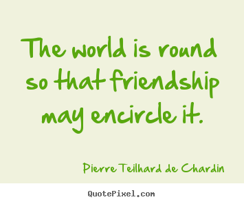 The world is round so that friendship may encircle it. Pierre Teilhard De Chardin good friendship quotes