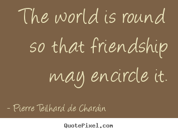 Friendship sayings - The world is round so that friendship may encircle it.