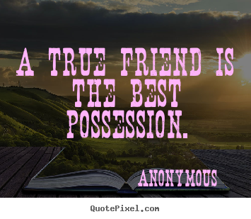 Anonymous pictures sayings - A true friend is the best possession. - Friendship quotes
