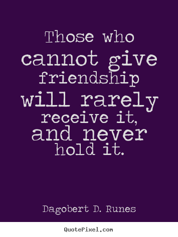 Those who cannot give friendship will rarely.. Dagobert D. Runes best friendship quote