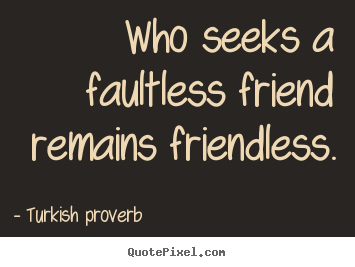 Friendship quote - Who seeks a faultless friend remains friendless.