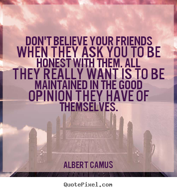 Quotes about friendship - Don't believe your friends when they ask you to..