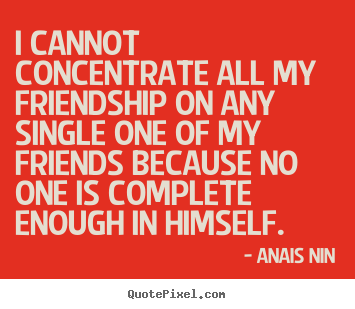 Quotes about friendship - I cannot concentrate all my friendship on any single..