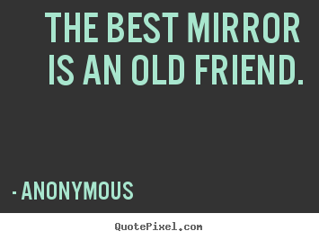 The best mirror is an old friend. Anonymous top friendship quotes