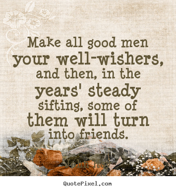 John Hay photo quotes - Make all good men your well-wishers, and then,.. - Friendship quotes