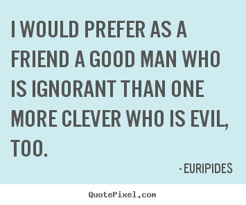 Create photo quotes about friendship - I would prefer as a friend a good man who is ignorant than one..